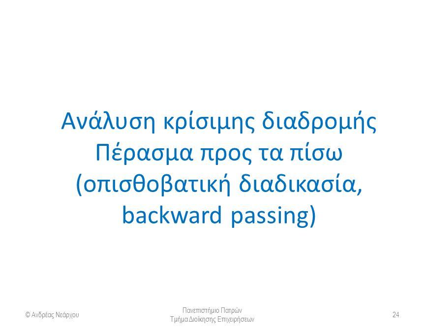 Ανάλυση κρίσιμης διαδρομής Πέρασμα προς τα πίσω (οπισθοβατική διαδικασία, backward passing) © Ανδρέας Νεάρχου Πανεπιστήμιο Πατρών Τμήμα Διοίκησης Επιχ