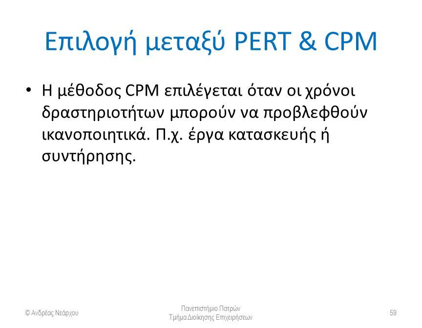 Επιλογή μεταξύ PERT & CPM Η μέθοδος CPM επιλέγεται όταν οι χρόνοι δραστηριοτήτων μπορούν να προβλεφθούν ικανοποιητικά. Π.χ. έργα κατασκευής ή συντήρησ