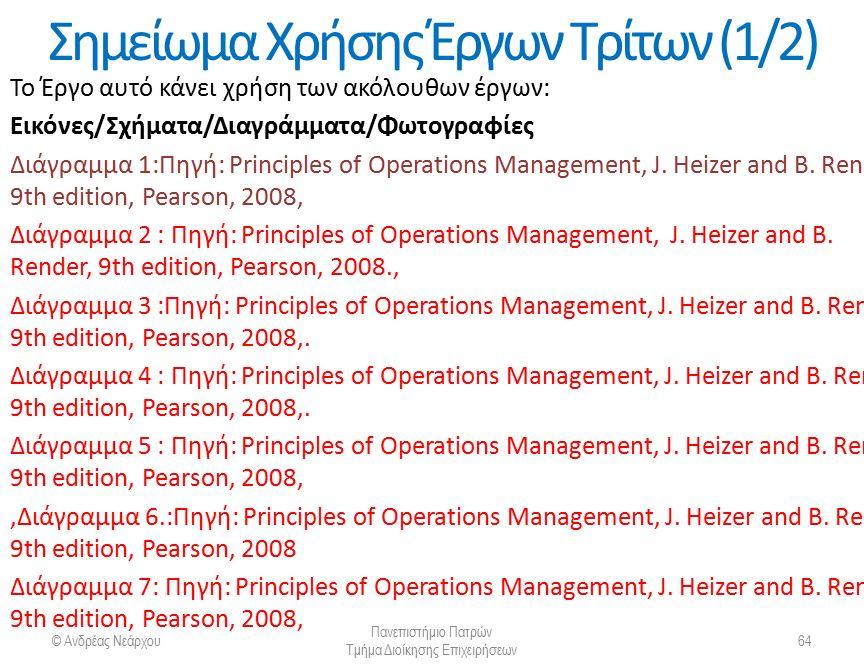 © Ανδρέας Νεάρχου Πανεπιστήμιο Πατρών Τμήμα Διοίκησης Επιχειρήσεων 64 Σημείωμα Χρήσης Έργων Τρίτων (1/2) Το Έργο αυτό κάνει χρήση των ακόλουθων έργων: Εικόνες/Σχήματα/Διαγράμματα/Φωτογραφίες Διάγραμμα 1:Πηγή: Principles of Operations Management, J.