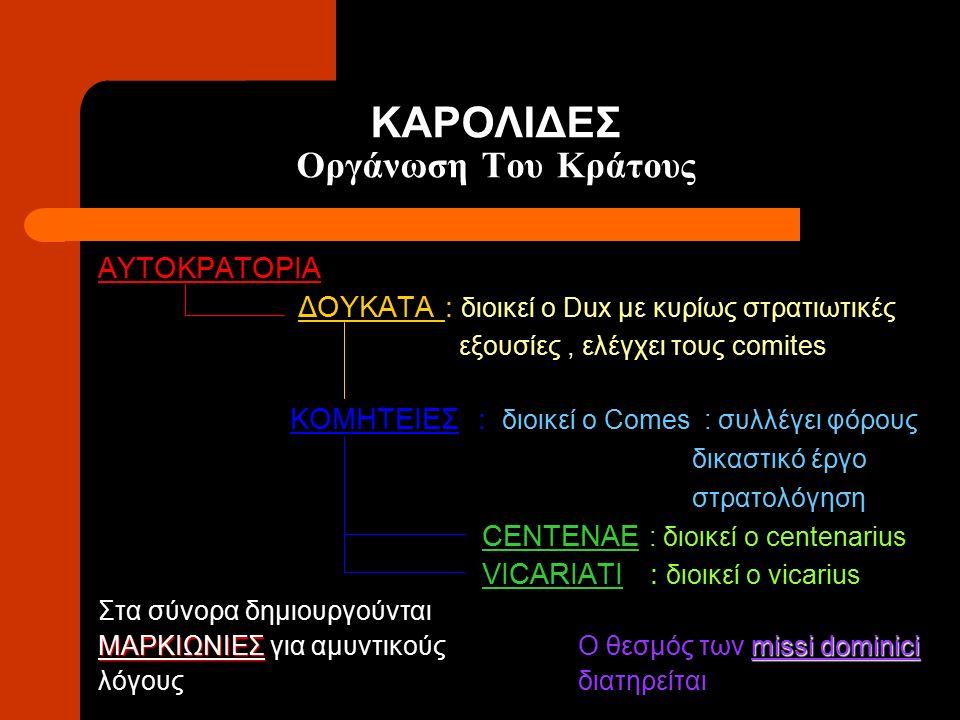 ΚΑΡΟΛΙΔΕΣ Οργάνωση Του Κράτους ΑΥΤΟΚΡΑΤΟΡΙΑ ΔΟΥΚΑΤΑ : διοικεί ο Dux με κυρίως στρατιωτικές εξουσίες, ελέγχει τους comites ΚΟΜΗΤΕΙΕΣ : διοικεί ο Comes
