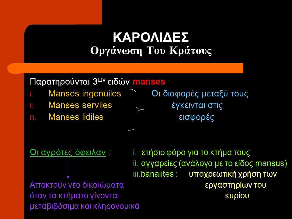 ΚΑΡΟΛΙΔΕΣ Οργάνωση Του Κράτους Παρατηρούνται 3 ων ειδών manses i. Manses ingenuiles Οι διαφορές μεταξύ τους ii. Manses serviles έγκεινται στις iii. Ma