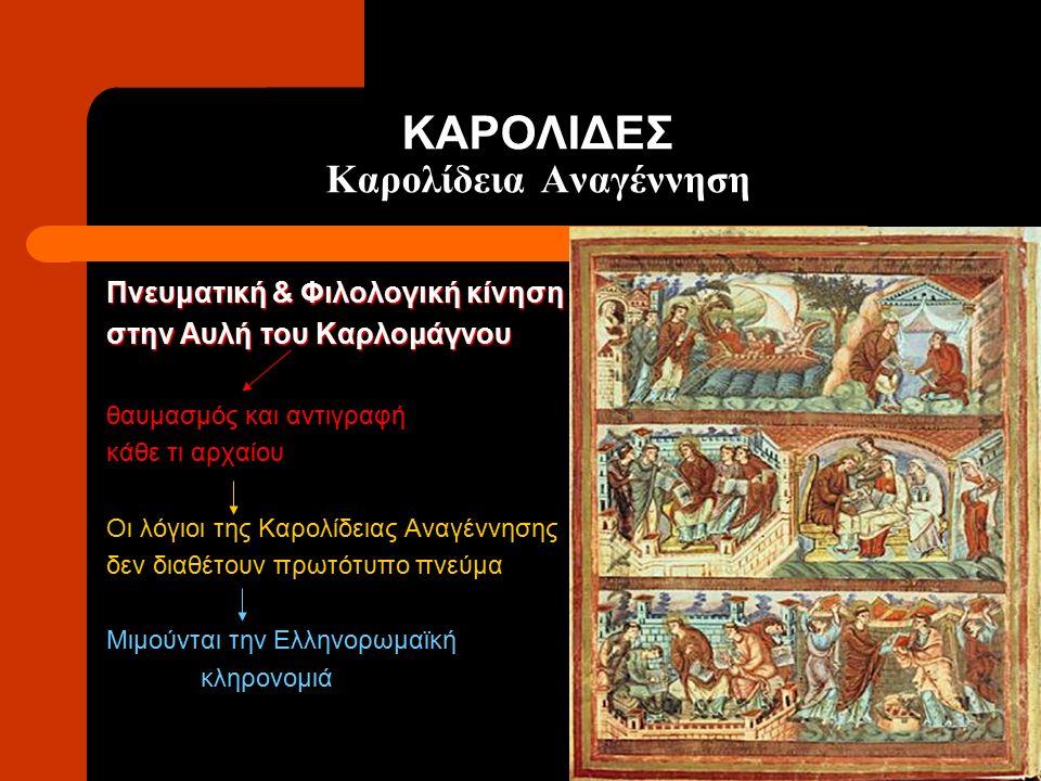 ΚΑΡΟΛΙΔΕΣ Καρολίδεια Αναγέννηση Πνευματική & Φιλολογική κίνηση στην Αυλή του Καρλομάγνου θαυμασμός και αντιγραφή κάθε τι αρχαίου Οι λόγιοι της Καρολίδ