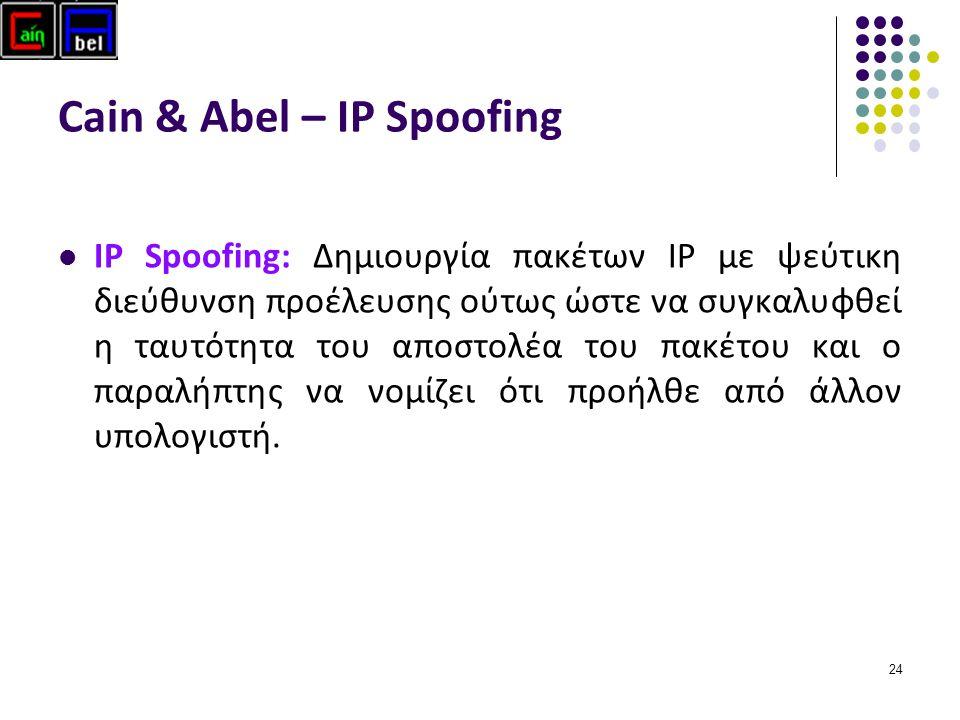 24 Cain & Abel – IP Spoofing IP Spoofing: Δημιουργία πακέτων IP με ψεύτικη διεύθυνση προέλευσης ούτως ώστε να συγκαλυφθεί η ταυτότητα του αποστολέα του πακέτου και ο παραλήπτης να νομίζει ότι προήλθε από άλλον υπολογιστή.