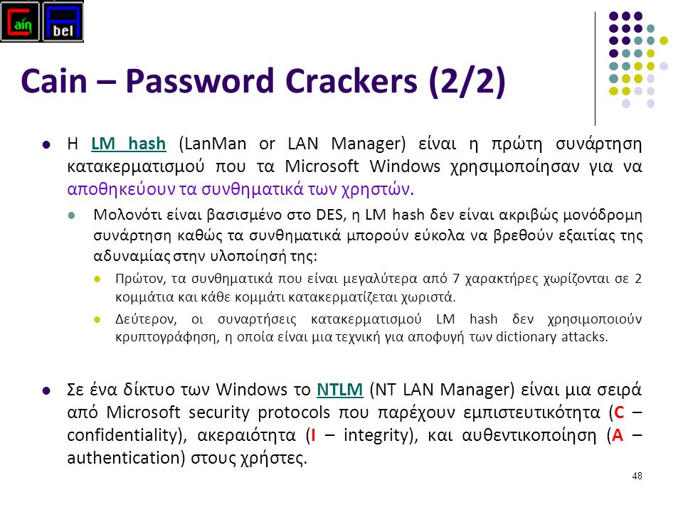 48 Cain – Password Crackers (2/2) Η LM hash (LanMan or LAN Manager) είναι η πρώτη συνάρτηση κατακερματισμού που τα Microsoft Windows χρησιμοποίησαν για να αποθηκεύουν τα συνθηματικά των χρηστών.