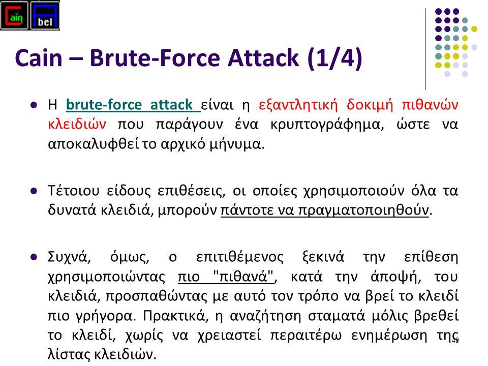 49 Cain – Brute-Force Attack (1/4) Η brute-force attack είναι η εξαντλητική δοκιμή πιθανών κλειδιών που παράγουν ένα κρυπτογράφημα, ώστε να αποκαλυφθεί το αρχικό μήνυμα.