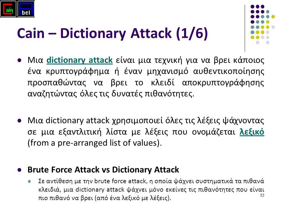 53 Cain – Dictionary Attack (1/6) Μια dictionary attack είναι μια τεχνική για να βρει κάποιος ένα κρυπτογράφημα ή έναν μηχανισμό αυθεντικοποίησης προσπαθώντας να βρει το κλειδί αποκρυπτογράφησης αναζητώντας όλες τις δυνατές πιθανότητες.