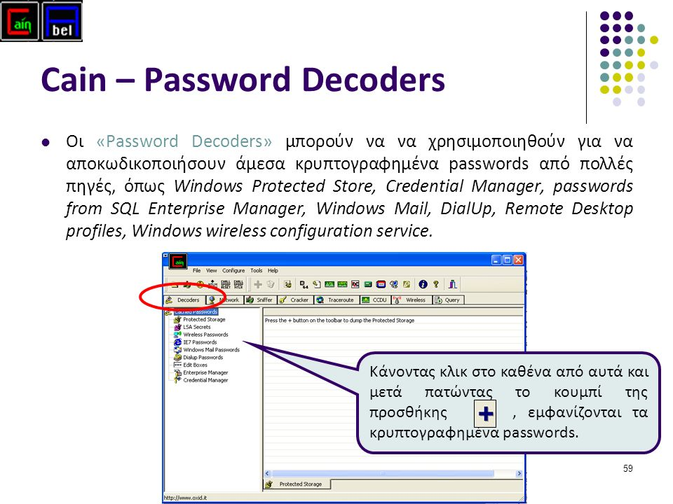 59 Cain – Password Decoders Οι «Password Decoders» μπορούν να να χρησιμοποιηθούν για να αποκωδικοποιήσουν άμεσα κρυπτογραφημένα passwords από πολλές πηγές, όπως Windows Protected Store, Credential Manager, passwords from SQL Enterprise Manager, Windows Mail, DialUp, Remote Desktop profiles, Windows wireless configuration service.