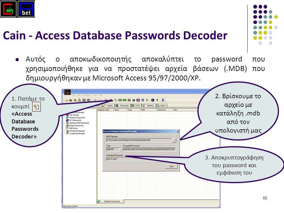 60 Cain - Access Database Passwords Decoder Αυτός ο αποκωδικοποιητής αποκαλύπτει το password που χρησιμοποιήθηκε για να προστατέψει αρχεία βάσεων (.MDB) που δημιουργήθηκαν με Microsoft Access 95/97/2000/XP.