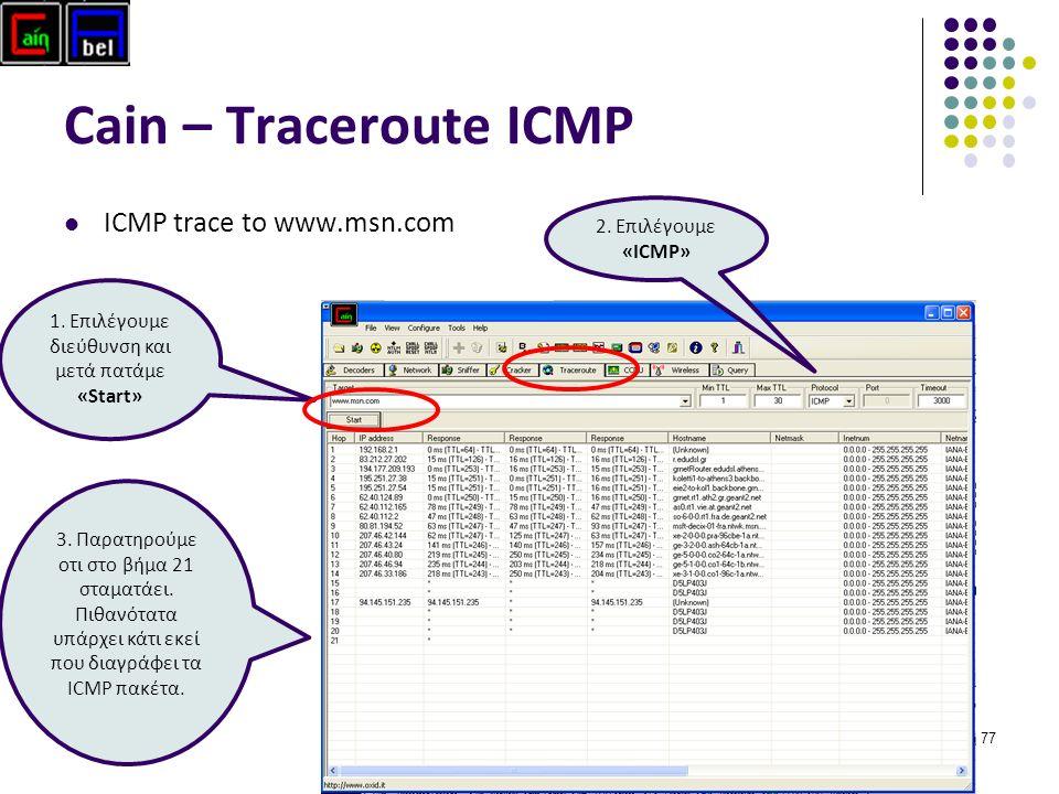 77 Cain – Traceroute ICMP ICMP trace to www.msn.com 1. Επιλέγουμε διεύθυνση και μετά πατάμε «Start» 2. Επιλέγουμε «ICMP» 3. Παρατηρούμε οτι στο βήμα 2