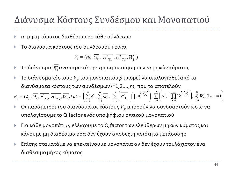 44 Διάνυσμα Κόστους Συνδέσμου και Μονοπατιού  m μήκη κύματος διαθέσιμα σε κάθε σύνδεσμο  Tο διάνυσμα κόστους του συνδέσμου l είναι  Το διάνυσμα αναπαριστά την χρησιμοποίηση των m μηκών κύματος  Το διάνυσμα κόστους V p του μονοπατιού p μπορεί να υπολογισθεί από τα διανύσματα κόστους των συνδέσμων l =1,2,..., m, που το αποτελούν  Οι παράμετροι του διανύσματος κόστους V p μπορούν να συνδυαστούν ώστε να υπολογίσουμε το Q factor ενός υποψήφιου οπτικού μονοπατιού  Για κάθε μονοπάτι p, ελέγχουμε το Q factor των ελεύθερων μηκών κύματος και κάνουμε μη διαθέσιμα όσα δεν έχουν αποδεχτή ποιότητα μετάδοσης  Επίσης σταματάμε να επεκτείνουμε μονοπάτια αν δεν έχουν τουλάχιστον ένα διαθέσιμο μήκος κύματος