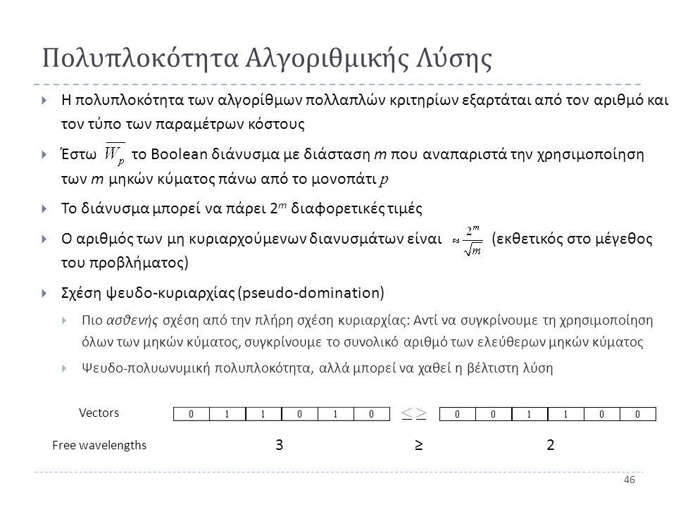 46 Πολυπλοκότητα Αλγοριθμικής Λύσης  Η πολυπλοκότητα των αλγορίθμων πολλαπλών κριτηρίων εξαρτάται από τον αριθμό και τον τύπο των παραμέτρων κόστους  Έστω το Boolean διάνυσμα με διάσταση m που αναπαριστά την χρησιμοποίηση των m μηκών κύματος πάνω από το μονοπάτι p  Το διάνυσμα μπορεί να πάρει 2 m διαφορετικές τιμές  Ο αριθμός των μη κυριαρχούμενων διανυσμάτων είναι ( εκθετικός στο μέγεθος του προβλήματος )  Σχέση ψευδο - κυριαρχίας ( pseudo-domination)  Πιο ασθενής σχέση από την πλήρη σχέση κυριαρχίας : Αντί να συγκρίνουμε τη χρησιμοποίηση όλων των μηκών κύματος, συγκρίνουμε το συνολικό αριθμό των ελεύθερων μηκών κύματος  Ψευδο - πολυωνυμική πολυπλοκότητα, αλλά μπορεί να χαθεί η βέλτιστη λύση 32≥ Vectors Free wavelengths