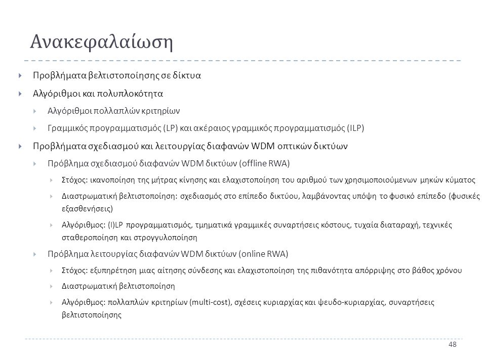 48 Ανακεφαλαίωση  Προβλήματα βελτιστοποίησης σε δίκτυα  Αλγόριθμοι και πολυπλοκότητα  Αλγόριθμοι πολλαπλών κριτηρίων  Γραμμικός προγραμματισμός (LP) και ακέραιος γραμμικός προγραμματισμός (ILP)  Προβλήματα σχεδιασμού και λειτουργίας διαφανών WDM οπτικών δικτύων  Πρόβλημα σχεδιασμού διαφανών WDM δικτύων ( offline RWA)  Στόχος : ικανοποίηση της μήτρας κίνησης και ελαχιστοποίηση του αριθμού των χρησιμοποιούμενων μηκών κύματος  Διαστρωματική βελτιστοποίηση : σχεδιασμός στο επίπεδο δικτύου, λαμβάνοντας υπόψη το φυσικό επίπεδο ( φυσικές εξασθενήσεις )  Αλγόριθμος : (I)LP προγραμματισμός, τμηματικά γραμμικές συναρτήσεις κόστους, τυχαία διαταραχή, τεχνικές σταθεροποίηση και στρογγυλοποίηση  Πρόβλημα λειτουργίας διαφανών WDM δικτύων ( online RWA)  Στόχος : εξυπηρέτηση μιας αίτησης σύνδεσης και ελαχιστοποίηση της πιθανότητα απόρριψης στο βάθος χρόνου  Διαστρωματική βελτιστοποίηση  Αλγόριθμος : πολλαπλών κριτηρίων ( multi-cost), σχέσεις κυριαρχίας και ψευδο - κυριαρχίας, συναρτήσεις βελτιστοποίησης
