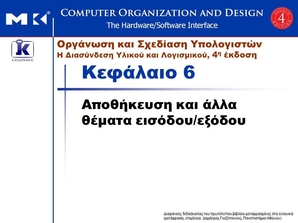 Διαφάνειες διδασκαλίας του πρωτότυπου βιβλίου μεταφρασμένες στα ελληνικά (μετάφραση, επιμέλεια: Δημήτρης Γκιζόπουλος, Πανεπιστήμιο Αθηνών) Οργάνωση και Σχεδίαση Υπολογιστών Η Διασύνδεση Υλικού και Λογισμικού, 4 η έκδοση Κεφάλαιο 6 Αποθήκευση και άλλα θέματα εισόδου/εξόδου