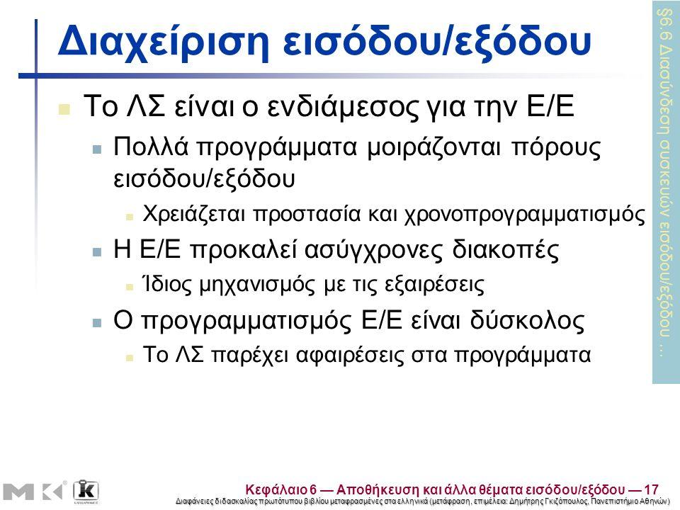 Διαφάνειες διδασκαλίας πρωτότυπου βιβλίου μεταφρασμένες στα ελληνικά (μετάφραση, επιμέλεια: Δημήτρης Γκιζόπουλος, Πανεπιστήμιο Αθηνών) Διαχείριση εισόδου/εξόδου Το ΛΣ είναι ο ενδιάμεσος για την Ε/Ε Πολλά προγράμματα μοιράζονται πόρους εισόδου/εξόδου Χρειάζεται προστασία και χρονοπρογραμματισμός Η Ε/Ε προκαλεί ασύγχρονες διακοπές Ίδιος μηχανισμός με τις εξαιρέσεις Ο προγραμματισμός Ε/Ε είναι δύσκολος Το ΛΣ παρέχει αφαιρέσεις στα προγράμματα §6.6 Διασύνδεση συσκευών εισόδου/εξόδου … Κεφάλαιο 6 — Αποθήκευση και άλλα θέματα εισόδου/εξόδου — 17