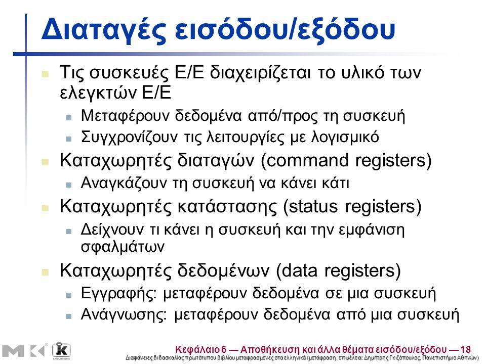 Διαφάνειες διδασκαλίας πρωτότυπου βιβλίου μεταφρασμένες στα ελληνικά (μετάφραση, επιμέλεια: Δημήτρης Γκιζόπουλος, Πανεπιστήμιο Αθηνών) Διαταγές εισόδου/εξόδου Τις συσκευές Ε/Ε διαχειρίζεται το υλικό των ελεγκτών Ε/Ε Μεταφέρουν δεδομένα από/προς τη συσκευή Συγχρονίζουν τις λειτουργίες με λογισμικό Καταχωρητές διαταγών (command registers) Αναγκάζουν τη συσκευή να κάνει κάτι Καταχωρητές κατάστασης (status registers) Δείχνουν τι κάνει η συσκευή και την εμφάνιση σφαλμάτων Καταχωρητές δεδομένων (data registers) Εγγραφής: μεταφέρουν δεδομένα σε μια συσκευή Ανάγνωσης: μεταφέρουν δεδομένα από μια συσκευή Κεφάλαιο 6 — Αποθήκευση και άλλα θέματα εισόδου/εξόδου — 18