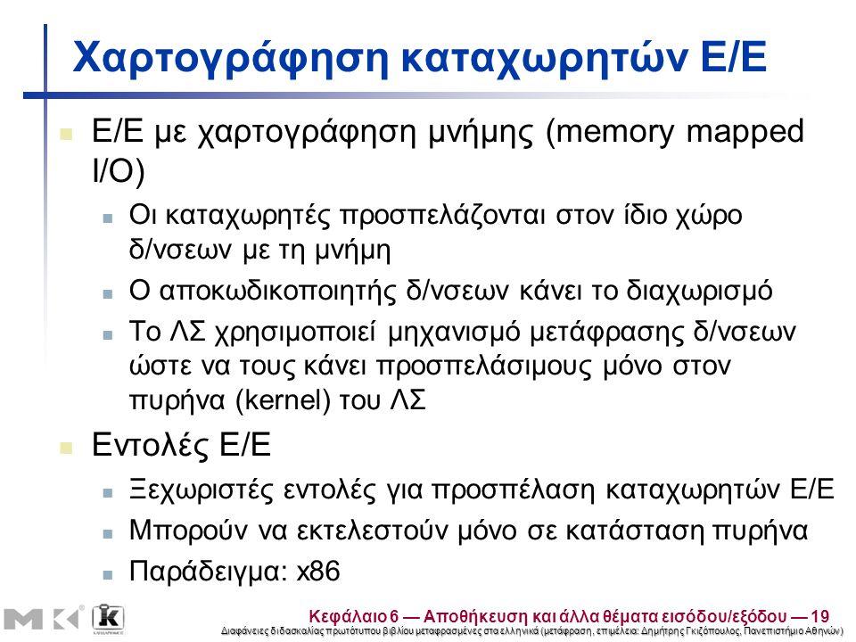 Διαφάνειες διδασκαλίας πρωτότυπου βιβλίου μεταφρασμένες στα ελληνικά (μετάφραση, επιμέλεια: Δημήτρης Γκιζόπουλος, Πανεπιστήμιο Αθηνών) Χαρτογράφηση καταχωρητών Ε/Ε Ε/Ε με χαρτογράφηση μνήμης (memory mapped I/O) Οι καταχωρητές προσπελάζονται στον ίδιο χώρο δ/νσεων με τη μνήμη Ο αποκωδικοποιητής δ/νσεων κάνει το διαχωρισμό Το ΛΣ χρησιμοποιεί μηχανισμό μετάφρασης δ/νσεων ώστε να τους κάνει προσπελάσιμους μόνο στον πυρήνα (kernel) του ΛΣ Εντολές Ε/Ε Ξεχωριστές εντολές για προσπέλαση καταχωρητών Ε/Ε Μπορούν να εκτελεστούν μόνο σε κατάσταση πυρήνα Παράδειγμα: x86 Κεφάλαιο 6 — Αποθήκευση και άλλα θέματα εισόδου/εξόδου — 19