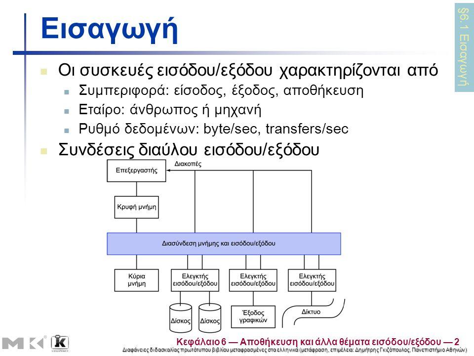 Διαφάνειες διδασκαλίας πρωτότυπου βιβλίου μεταφρασμένες στα ελληνικά (μετάφραση, επιμέλεια: Δημήτρης Γκιζόπουλος, Πανεπιστήμιο Αθηνών) Κεφάλαιο 6 — Αποθήκευση και άλλα θέματα εισόδου/εξόδου — 2 Εισαγωγή Οι συσκευές εισόδου/εξόδου χαρακτηρίζονται από Συμπεριφορά: είσοδος, έξοδος, αποθήκευση Εταίρο: άνθρωπος ή μηχανή Ρυθμό δεδομένων: byte/sec, transfers/sec Συνδέσεις διαύλου εισόδου/εξόδου §6.1 Εισαγωγή