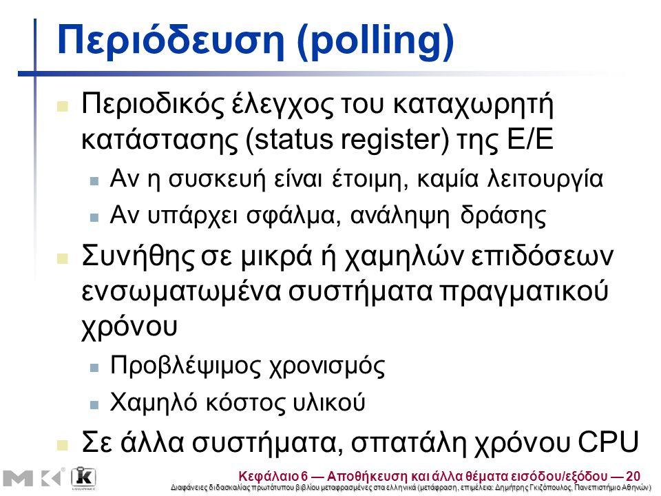 Διαφάνειες διδασκαλίας πρωτότυπου βιβλίου μεταφρασμένες στα ελληνικά (μετάφραση, επιμέλεια: Δημήτρης Γκιζόπουλος, Πανεπιστήμιο Αθηνών) Περιόδευση (polling) Περιοδικός έλεγχος του καταχωρητή κατάστασης (status register) της Ε/Ε Αν η συσκευή είναι έτοιμη, καμία λειτουργία Αν υπάρχει σφάλμα, ανάληψη δράσης Συνήθης σε μικρά ή χαμηλών επιδόσεων ενσωματωμένα συστήματα πραγματικού χρόνου Προβλέψιμος χρονισμός Χαμηλό κόστος υλικού Σε άλλα συστήματα, σπατάλη χρόνου CPU Κεφάλαιο 6 — Αποθήκευση και άλλα θέματα εισόδου/εξόδου — 20
