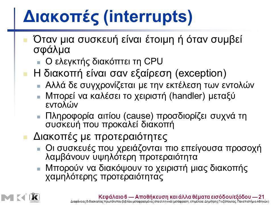 Διαφάνειες διδασκαλίας πρωτότυπου βιβλίου μεταφρασμένες στα ελληνικά (μετάφραση, επιμέλεια: Δημήτρης Γκιζόπουλος, Πανεπιστήμιο Αθηνών) Διακοπές (interrupts) Όταν μια συσκευή είναι έτοιμη ή όταν συμβεί σφάλμα Ο ελεγκτής διακόπτει τη CPU Η διακοπή είναι σαν εξαίρεση (exception) Αλλά δε συγχρονίζεται με την εκτέλεση των εντολών Μπορεί να καλέσει το χειριστή (handler) μεταξύ εντολών Πληροφορία αιτίου (cause) προσδιορίζει συχνά τη συσκευή που προκαλεί διακοπή Διακοπές με προτεραιότητες Οι συσκευές που χρειάζονται πιο επείγουσα προσοχή λαμβάνουν υψηλότερη προτεραιότητα Μπορούν να διακόψουν το χειριστή μιας διακοπής χαμηλότερης προτεραιότητας Κεφάλαιο 6 — Αποθήκευση και άλλα θέματα εισόδου/εξόδου — 21