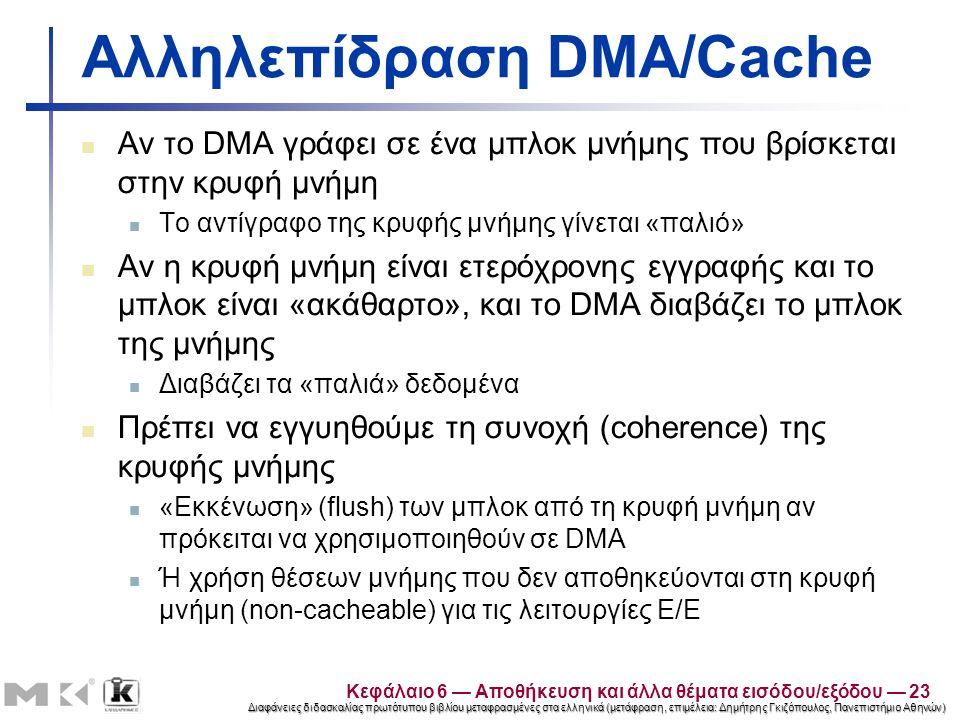 Διαφάνειες διδασκαλίας πρωτότυπου βιβλίου μεταφρασμένες στα ελληνικά (μετάφραση, επιμέλεια: Δημήτρης Γκιζόπουλος, Πανεπιστήμιο Αθηνών) Αλληλεπίδραση DMA/Cache Αν το DMA γράφει σε ένα μπλοκ μνήμης που βρίσκεται στην κρυφή μνήμη Το αντίγραφο της κρυφής μνήμης γίνεται «παλιό» Αν η κρυφή μνήμη είναι ετερόχρονης εγγραφής και το μπλοκ είναι «ακάθαρτο», και το DMA διαβάζει το μπλοκ της μνήμης Διαβάζει τα «παλιά» δεδομένα Πρέπει να εγγυηθούμε τη συνοχή (coherence) της κρυφής μνήμης «Εκκένωση» (flush) των μπλοκ από τη κρυφή μνήμη αν πρόκειται να χρησιμοποιηθούν σε DMA Ή χρήση θέσεων μνήμης που δεν αποθηκεύονται στη κρυφή μνήμη (non-cacheable) για τις λειτουργίες Ε/Ε Κεφάλαιο 6 — Αποθήκευση και άλλα θέματα εισόδου/εξόδου — 23