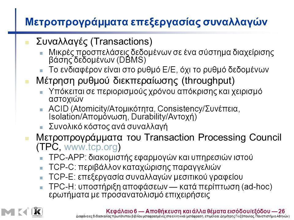 Διαφάνειες διδασκαλίας πρωτότυπου βιβλίου μεταφρασμένες στα ελληνικά (μετάφραση, επιμέλεια: Δημήτρης Γκιζόπουλος, Πανεπιστήμιο Αθηνών) Μετροπρογράμματα επεξεργασίας συναλλαγών Συναλλαγές (Transactions) Μικρές προσπελάσεις δεδομένων σε ένα σύστημα διαχείρισης βάσης δεδομένων (DBMS) Το ενδιαφέρον είναι στο ρυθμό Ε/Ε, όχι το ρυθμό δεδομένων Μέτρηση ρυθμού διεκπεραίωσης (throughput) Υπόκειται σε περιορισμούς χρόνου απόκρισης και χειρισμό αστοχιών ACID (Atomicity/Ατομικότητα, Consistency/Συνέπεια, Isolation/Απομόνωση, Durability/Αντοχή) Συνολικό κόστος ανά συναλλαγή Μετροπρογράμματα του Transaction Processing Council (TPC, www.tcp.org) TPC-APP: διακομιστής εφαρμογών και υπηρεσιών ιστού TCP-C: περιβάλλον καταχώρισης παραγγελιών TCP-E: επεξεργασία συναλλαγών μεσιτικού γραφείου TPC-H: υποστήριξη αποφάσεων — κατά περίπτωση (ad-hoc) ερωτήματα με προσανατολισμό επιχειρήσεις Κεφάλαιο 6 — Αποθήκευση και άλλα θέματα εισόδου/εξόδου — 26