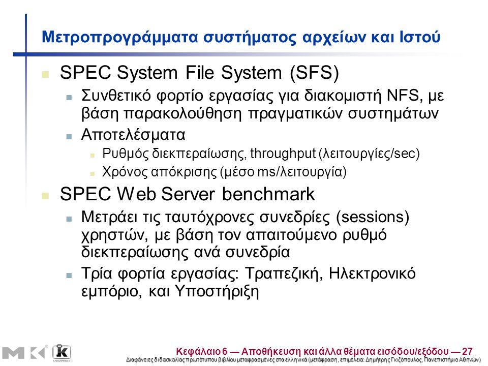 Διαφάνειες διδασκαλίας πρωτότυπου βιβλίου μεταφρασμένες στα ελληνικά (μετάφραση, επιμέλεια: Δημήτρης Γκιζόπουλος, Πανεπιστήμιο Αθηνών) Μετροπρογράμματα συστήματος αρχείων και Ιστού SPEC System File System (SFS) Συνθετικό φορτίο εργασίας για διακομιστή NFS, με βάση παρακολούθηση πραγματικών συστημάτων Αποτελέσματα Ρυθμός διεκπεραίωσης, throughput (λειτουργίες/sec) Χρόνος απόκρισης (μέσο ms/λειτουργία) SPEC Web Server benchmark Μετράει τις ταυτόχρονες συνεδρίες (sessions) χρηστών, με βάση τον απαιτούμενο ρυθμό διεκπεραίωσης ανά συνεδρία Τρία φορτία εργασίας: Τραπεζική, Ηλεκτρονικό εμπόριο, και Υποστήριξη Κεφάλαιο 6 — Αποθήκευση και άλλα θέματα εισόδου/εξόδου — 27