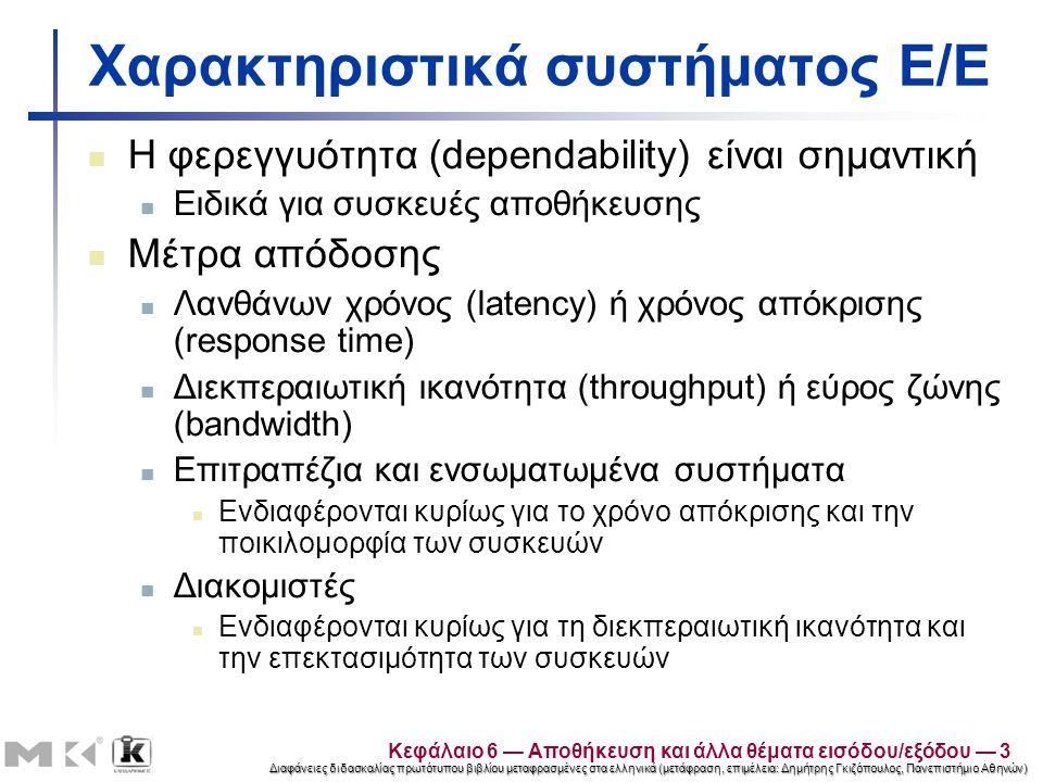 Διαφάνειες διδασκαλίας πρωτότυπου βιβλίου μεταφρασμένες στα ελληνικά (μετάφραση, επιμέλεια: Δημήτρης Γκιζόπουλος, Πανεπιστήμιο Αθηνών) Χαρακτηριστικά συστήματος Ε/Ε Η φερεγγυότητα (dependability) είναι σημαντική Ειδικά για συσκευές αποθήκευσης Μέτρα απόδοσης Λανθάνων χρόνος (latency) ή χρόνος απόκρισης (response time) Διεκπεραιωτική ικανότητα (throughput) ή εύρος ζώνης (bandwidth) Επιτραπέζια και ενσωματωμένα συστήματα Ενδιαφέρονται κυρίως για το χρόνο απόκρισης και την ποικιλομορφία των συσκευών Διακομιστές Ενδιαφέρονται κυρίως για τη διεκπεραιωτική ικανότητα και την επεκτασιμότητα των συσκευών Κεφάλαιο 6 — Αποθήκευση και άλλα θέματα εισόδου/εξόδου — 3
