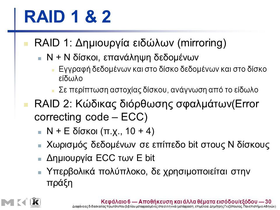 Διαφάνειες διδασκαλίας πρωτότυπου βιβλίου μεταφρασμένες στα ελληνικά (μετάφραση, επιμέλεια: Δημήτρης Γκιζόπουλος, Πανεπιστήμιο Αθηνών) RAID 1 & 2 RAID 1: Δημιουργία ειδώλων (mirroring) N + N δίσκοι, επανάληψη δεδομένων Εγγραφή δεδομένων και στο δίσκο δεδομένων και στο δίσκο είδωλο Σε περίπτωση αστοχίας δίσκου, ανάγνωση από το είδωλο RAID 2: Κώδικας διόρθωσης σφαλμάτων(Error correcting code – ECC) N + E δίσκοι (π.χ., 10 + 4) Χωρισμός δεδομένων σε επίπεδο bit στους N δίσκους Δημιουργία ECC των E bit Υπερβολικά πολύπλοκο, δε χρησιμοποιείται στην πράξη Κεφάλαιο 6 — Αποθήκευση και άλλα θέματα εισόδου/εξόδου — 30