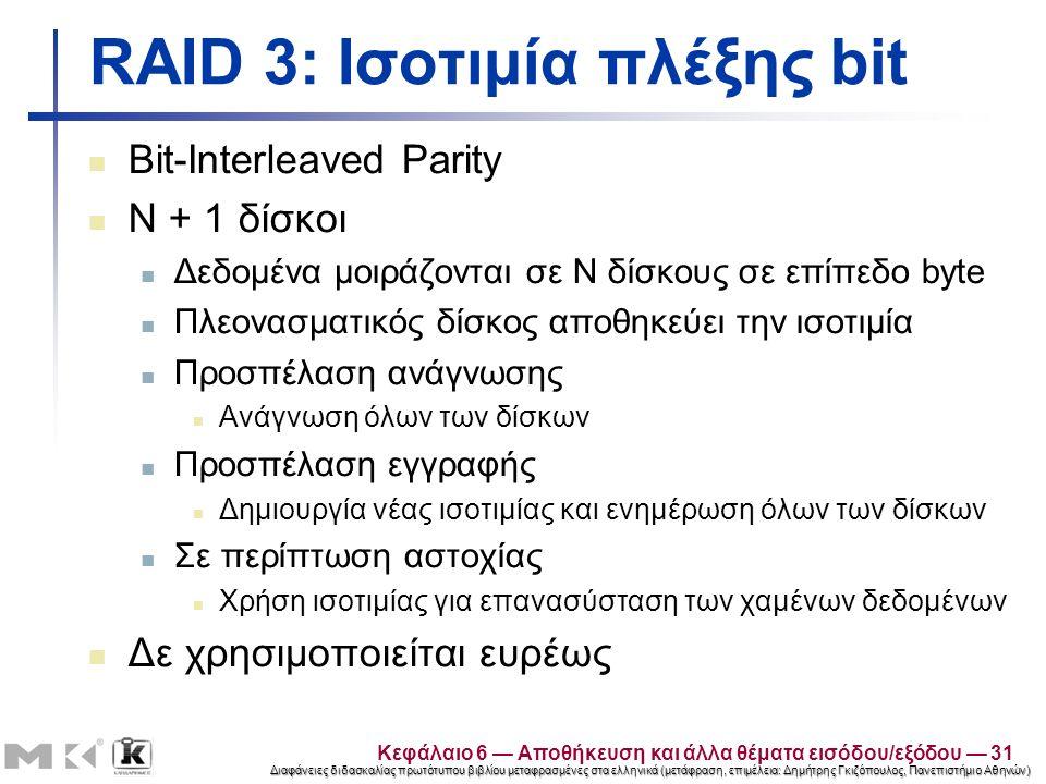 Διαφάνειες διδασκαλίας πρωτότυπου βιβλίου μεταφρασμένες στα ελληνικά (μετάφραση, επιμέλεια: Δημήτρης Γκιζόπουλος, Πανεπιστήμιο Αθηνών) RAID 3: Ισοτιμία πλέξης bit Bit-Interleaved Parity N + 1 δίσκοι Δεδομένα μοιράζονται σε N δίσκους σε επίπεδο byte Πλεονασματικός δίσκος αποθηκεύει την ισοτιμία Προσπέλαση ανάγνωσης Ανάγνωση όλων των δίσκων Προσπέλαση εγγραφής Δημιουργία νέας ισοτιμίας και ενημέρωση όλων των δίσκων Σε περίπτωση αστοχίας Χρήση ισοτιμίας για επανασύσταση των χαμένων δεδομένων Δε χρησιμοποιείται ευρέως Κεφάλαιο 6 — Αποθήκευση και άλλα θέματα εισόδου/εξόδου — 31