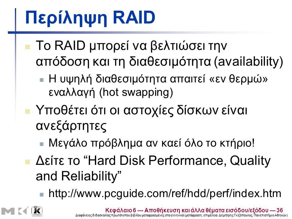 Διαφάνειες διδασκαλίας πρωτότυπου βιβλίου μεταφρασμένες στα ελληνικά (μετάφραση, επιμέλεια: Δημήτρης Γκιζόπουλος, Πανεπιστήμιο Αθηνών) Περίληψη RAID Το RAID μπορεί να βελτιώσει την απόδοση και τη διαθεσιμότητα (availability) Η υψηλή διαθεσιμότητα απαιτεί «εν θερμώ» εναλλαγή (hot swapping) Υποθέτει ότι οι αστοχίες δίσκων είναι ανεξάρτητες Μεγάλο πρόβλημα αν καεί όλο το κτήριο.