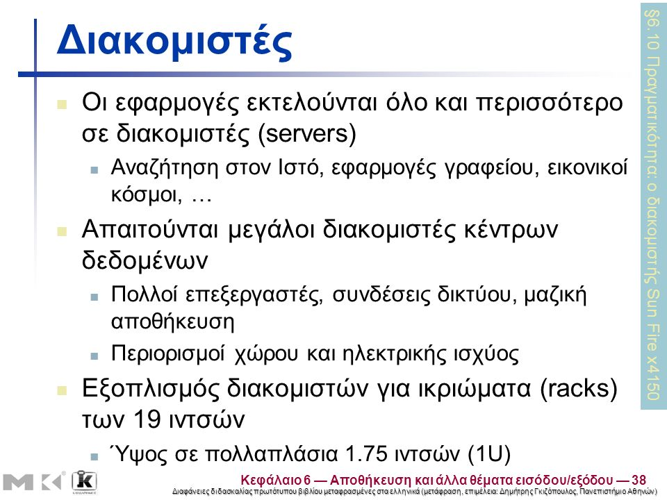 Διαφάνειες διδασκαλίας πρωτότυπου βιβλίου μεταφρασμένες στα ελληνικά (μετάφραση, επιμέλεια: Δημήτρης Γκιζόπουλος, Πανεπιστήμιο Αθηνών) Διακομιστές Οι εφαρμογές εκτελούνται όλο και περισσότερο σε διακομιστές (servers) Αναζήτηση στον Ιστό, εφαρμογές γραφείου, εικονικοί κόσμοι, … Απαιτούνται μεγάλοι διακομιστές κέντρων δεδομένων Πολλοί επεξεργαστές, συνδέσεις δικτύου, μαζική αποθήκευση Περιορισμοί χώρου και ηλεκτρικής ισχύος Εξοπλισμός διακομιστών για ικριώματα (racks) των 19 ιντσών Ύψος σε πολλαπλάσια 1.75 ιντσών (1U) §6.10 Πραγματικότητα: ο διακομιστής Sun Fire x4150 Κεφάλαιο 6 — Αποθήκευση και άλλα θέματα εισόδου/εξόδου — 38