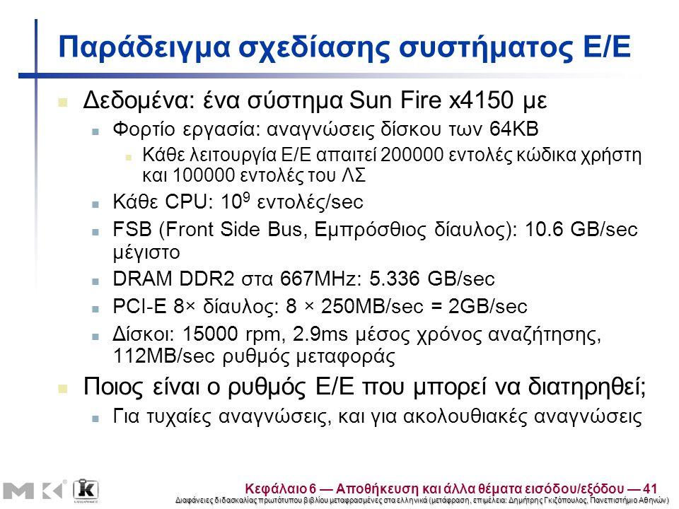 Διαφάνειες διδασκαλίας πρωτότυπου βιβλίου μεταφρασμένες στα ελληνικά (μετάφραση, επιμέλεια: Δημήτρης Γκιζόπουλος, Πανεπιστήμιο Αθηνών) Παράδειγμα σχεδίασης συστήματος Ε/Ε Δεδομένα: ένα σύστημα Sun Fire x4150 με Φορτίο εργασία: αναγνώσεις δίσκου των 64KB Κάθε λειτουργία Ε/Ε απαιτεί 200000 εντολές κώδικα χρήστη και 100000 εντολές του ΛΣ Κάθε CPU: 10 9 εντολές/sec FSB (Front Side Bus, Εμπρόσθιος δίαυλος): 10.6 GB/sec μέγιστο DRAM DDR2 στα 667MHz: 5.336 GB/sec PCI-E 8× δίαυλος: 8 × 250MB/sec = 2GB/sec Δίσκοι: 15000 rpm, 2.9ms μέσος χρόνος αναζήτησης, 112MB/sec ρυθμός μεταφοράς Ποιος είναι ο ρυθμός Ε/Ε που μπορεί να διατηρηθεί; Για τυχαίες αναγνώσεις, και για ακολουθιακές αναγνώσεις Κεφάλαιο 6 — Αποθήκευση και άλλα θέματα εισόδου/εξόδου — 41
