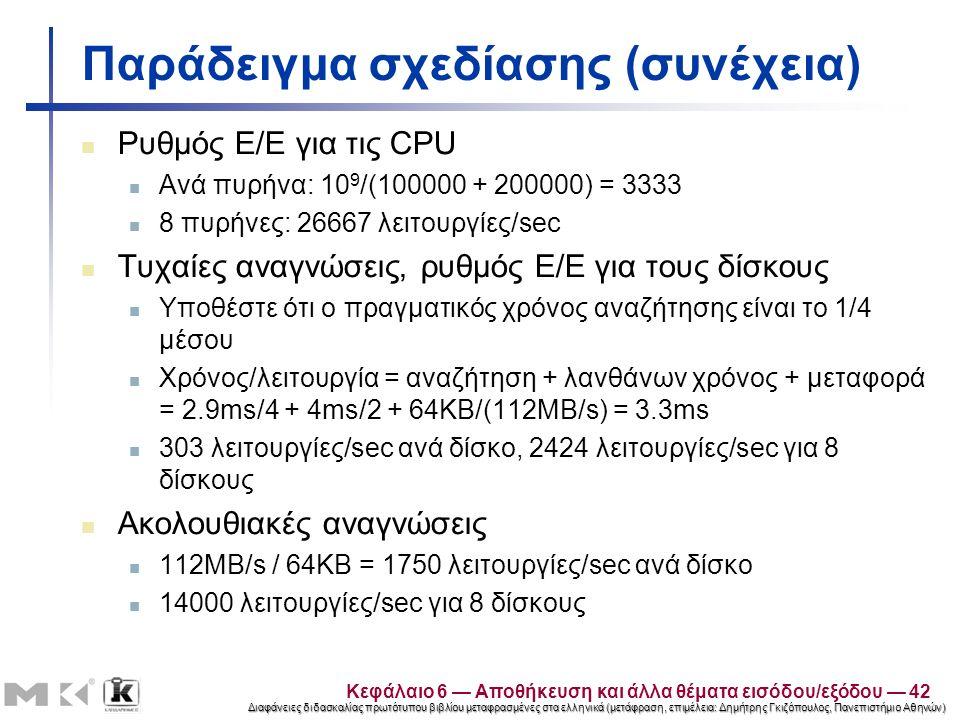 Διαφάνειες διδασκαλίας πρωτότυπου βιβλίου μεταφρασμένες στα ελληνικά (μετάφραση, επιμέλεια: Δημήτρης Γκιζόπουλος, Πανεπιστήμιο Αθηνών) Παράδειγμα σχεδίασης (συνέχεια) Ρυθμός Ε/Ε για τις CPU Ανά πυρήνα: 10 9 /(100000 + 200000) = 3333 8 πυρήνες: 26667 λειτουργίες/sec Τυχαίες αναγνώσεις, ρυθμός Ε/Ε για τους δίσκους Υποθέστε ότι ο πραγματικός χρόνος αναζήτησης είναι το 1/4 μέσου Χρόνος/λειτουργία = αναζήτηση + λανθάνων χρόνος + μεταφορά = 2.9ms/4 + 4ms/2 + 64KB/(112MB/s) = 3.3ms 303 λειτουργίες/sec ανά δίσκο, 2424 λειτουργίες/sec για 8 δίσκους Ακολουθιακές αναγνώσεις 112MB/s / 64KB = 1750 λειτουργίες/sec ανά δίσκο 14000 λειτουργίες/sec για 8 δίσκους Κεφάλαιο 6 — Αποθήκευση και άλλα θέματα εισόδου/εξόδου — 42