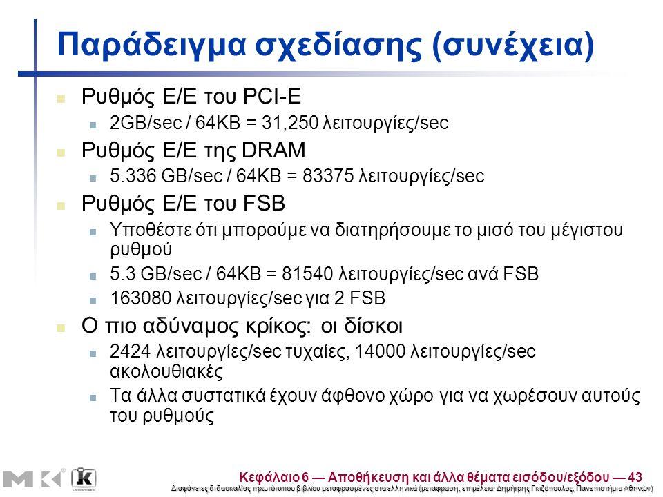 Διαφάνειες διδασκαλίας πρωτότυπου βιβλίου μεταφρασμένες στα ελληνικά (μετάφραση, επιμέλεια: Δημήτρης Γκιζόπουλος, Πανεπιστήμιο Αθηνών) Παράδειγμα σχεδίασης (συνέχεια) Ρυθμός Ε/Ε του PCI-E 2GB/sec / 64KB = 31,250 λειτουργίες/sec Ρυθμός Ε/Ε της DRAM 5.336 GB/sec / 64KB = 83375 λειτουργίες/sec Ρυθμός Ε/Ε του FSB Υποθέστε ότι μπορούμε να διατηρήσουμε το μισό του μέγιστου ρυθμού 5.3 GB/sec / 64KB = 81540 λειτουργίες/sec ανά FSB 163080 λειτουργίες/sec για 2 FSB Ο πιο αδύναμος κρίκος: οι δίσκοι 2424 λειτουργίες/sec τυχαίες, 14000 λειτουργίες/sec ακολουθιακές Τα άλλα συστατικά έχουν άφθονο χώρο για να χωρέσουν αυτούς του ρυθμούς Κεφάλαιο 6 — Αποθήκευση και άλλα θέματα εισόδου/εξόδου — 43