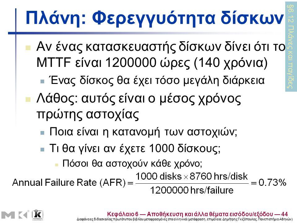 Διαφάνειες διδασκαλίας πρωτότυπου βιβλίου μεταφρασμένες στα ελληνικά (μετάφραση, επιμέλεια: Δημήτρης Γκιζόπουλος, Πανεπιστήμιο Αθηνών) Πλάνη: Φερεγγυότητα δίσκων Αν ένας κατασκευαστής δίσκων δίνει ότι το MTTF είναι 1200000 ώρες (140 χρόνια) Ένας δίσκος θα έχει τόσο μεγάλη διάρκεια Λάθος: αυτός είναι ο μέσος χρόνος πρώτης αστοχίας Ποια είναι η κατανομή των αστοχιών; Τι θα γίνει αν έχετε 1000 δίσκους; Πόσοι θα αστοχούν κάθε χρόνο; §6.12 Πλάνες και παγίδες Κεφάλαιο 6 — Αποθήκευση και άλλα θέματα εισόδου/εξόδου — 44
