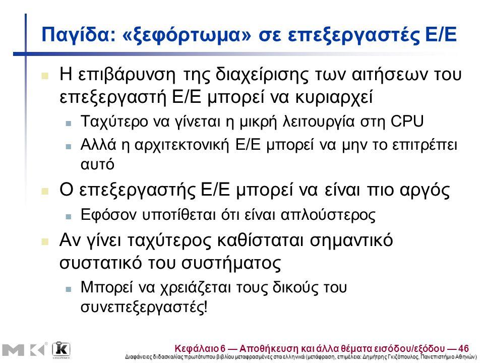 Διαφάνειες διδασκαλίας πρωτότυπου βιβλίου μεταφρασμένες στα ελληνικά (μετάφραση, επιμέλεια: Δημήτρης Γκιζόπουλος, Πανεπιστήμιο Αθηνών) Παγίδα: «ξεφόρτωμα» σε επεξεργαστές Ε/Ε Η επιβάρυνση της διαχείρισης των αιτήσεων του επεξεργαστή Ε/Ε μπορεί να κυριαρχεί Ταχύτερο να γίνεται η μικρή λειτουργία στη CPU Αλλά η αρχιτεκτονική Ε/Ε μπορεί να μην το επιτρέπει αυτό Ο επεξεργαστής Ε/Ε μπορεί να είναι πιο αργός Εφόσον υποτίθεται ότι είναι απλούστερος Αν γίνει ταχύτερος καθίσταται σημαντικό συστατικό του συστήματος Μπορεί να χρειάζεται τους δικούς του συνεπεξεργαστές.