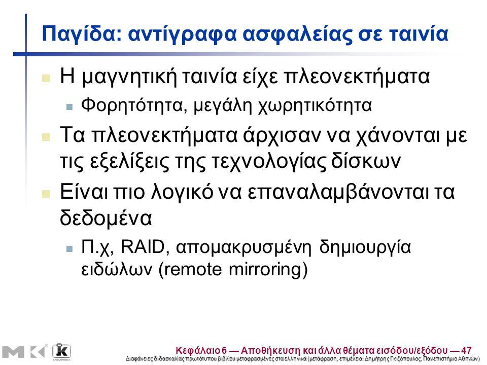 Διαφάνειες διδασκαλίας πρωτότυπου βιβλίου μεταφρασμένες στα ελληνικά (μετάφραση, επιμέλεια: Δημήτρης Γκιζόπουλος, Πανεπιστήμιο Αθηνών) Παγίδα: αντίγραφα ασφαλείας σε ταινία Η μαγνητική ταινία είχε πλεονεκτήματα Φορητότητα, μεγάλη χωρητικότητα Τα πλεονεκτήματα άρχισαν να χάνονται με τις εξελίξεις της τεχνολογίας δίσκων Είναι πιο λογικό να επαναλαμβάνονται τα δεδομένα Π.χ, RAID, απομακρυσμένη δημιουργία ειδώλων (remote mirroring) Κεφάλαιο 6 — Αποθήκευση και άλλα θέματα εισόδου/εξόδου — 47