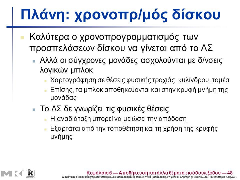 Διαφάνειες διδασκαλίας πρωτότυπου βιβλίου μεταφρασμένες στα ελληνικά (μετάφραση, επιμέλεια: Δημήτρης Γκιζόπουλος, Πανεπιστήμιο Αθηνών) Πλάνη: χρονοπρ/μός δίσκου Καλύτερα ο χρονοπρογραμματισμός των προσπελάσεων δίσκου να γίνεται από το ΛΣ Αλλά οι σύγχρονες μονάδες ασχολούνται με δ/νσεις λογικών μπλοκ Χαρτογράφηση σε θέσεις φυσικής τροχιάς, κυλίνδρου, τομέα Επίσης, τα μπλοκ αποθηκεύονται και στην κρυφή μνήμη της μονάδας Το ΛΣ δε γνωρίζει τις φυσικές θέσεις Η αναδιάταξη μπορεί να μειώσει την απόδοση Εξαρτάται από την τοποθέτηση και τη χρήση της κρυφής μνήμης Κεφάλαιο 6 — Αποθήκευση και άλλα θέματα εισόδου/εξόδου — 48