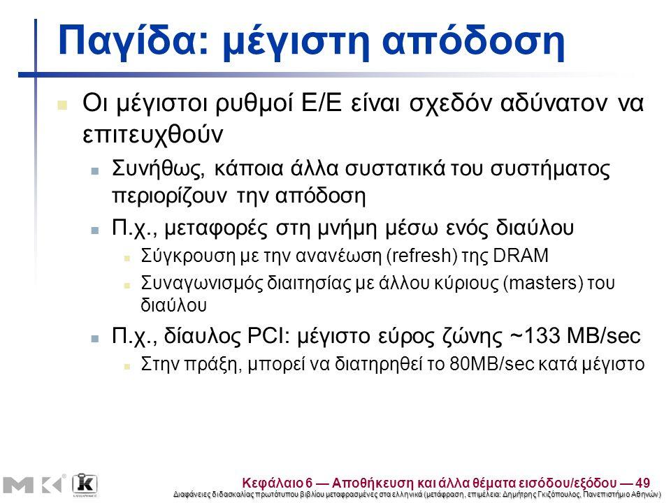 Διαφάνειες διδασκαλίας πρωτότυπου βιβλίου μεταφρασμένες στα ελληνικά (μετάφραση, επιμέλεια: Δημήτρης Γκιζόπουλος, Πανεπιστήμιο Αθηνών) Παγίδα: μέγιστη απόδοση Οι μέγιστοι ρυθμοί Ε/Ε είναι σχεδόν αδύνατον να επιτευχθούν Συνήθως, κάποια άλλα συστατικά του συστήματος περιορίζουν την απόδοση Π.χ., μεταφορές στη μνήμη μέσω ενός διαύλου Σύγκρουση με την ανανέωση (refresh) της DRAM Συναγωνισμός διαιτησίας με άλλου κύριους (masters) του διαύλου Π.χ., δίαυλος PCI: μέγιστο εύρος ζώνης ~133 MB/sec Στην πράξη, μπορεί να διατηρηθεί το 80MB/sec κατά μέγιστο Κεφάλαιο 6 — Αποθήκευση και άλλα θέματα εισόδου/εξόδου — 49