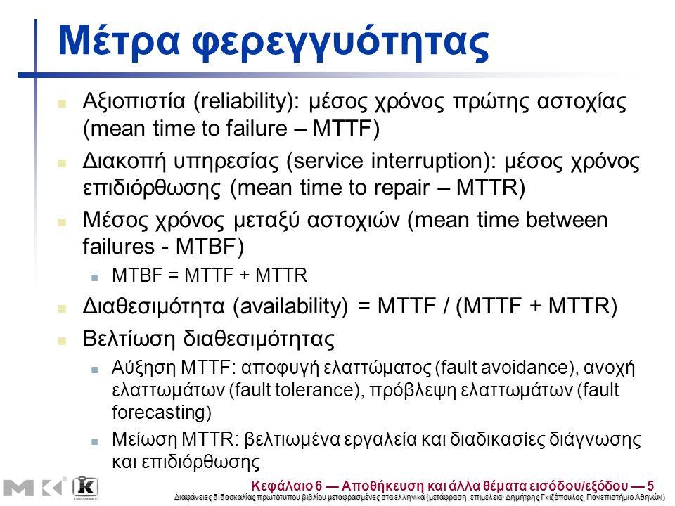 Διαφάνειες διδασκαλίας πρωτότυπου βιβλίου μεταφρασμένες στα ελληνικά (μετάφραση, επιμέλεια: Δημήτρης Γκιζόπουλος, Πανεπιστήμιο Αθηνών) Μέτρα φερεγγυότητας Αξιοπιστία (reliability): μέσος χρόνος πρώτης αστοχίας (mean time to failure – MTTF) Διακοπή υπηρεσίας (service interruption): μέσος χρόνος επιδιόρθωσης (mean time to repair – MTTR) Μέσος χρόνος μεταξύ αστοχιών (mean time between failures - MTBF) MTBF = MTTF + MTTR Διαθεσιμότητα (availability) = MTTF / (MTTF + MTTR) Βελτίωση διαθεσιμότητας Αύξηση MTTF: αποφυγή ελαττώματος (fault avoidance), ανοχή ελαττωμάτων (fault tolerance), πρόβλεψη ελαττωμάτων (fault forecasting) Μείωση MTTR: βελτιωμένα εργαλεία και διαδικασίες διάγνωσης και επιδιόρθωσης Κεφάλαιο 6 — Αποθήκευση και άλλα θέματα εισόδου/εξόδου — 5