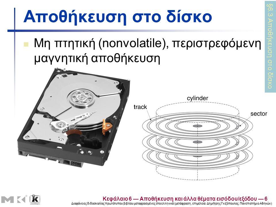 Διαφάνειες διδασκαλίας πρωτότυπου βιβλίου μεταφρασμένες στα ελληνικά (μετάφραση, επιμέλεια: Δημήτρης Γκιζόπουλος, Πανεπιστήμιο Αθηνών) Αποθήκευση στο δίσκο Μη πτητική (nonvolatile), περιστρεφόμενη μαγνητική αποθήκευση §6.3 Αποθήκευση στο δίσκο Κεφάλαιο 6 — Αποθήκευση και άλλα θέματα εισόδου/εξόδου — 6