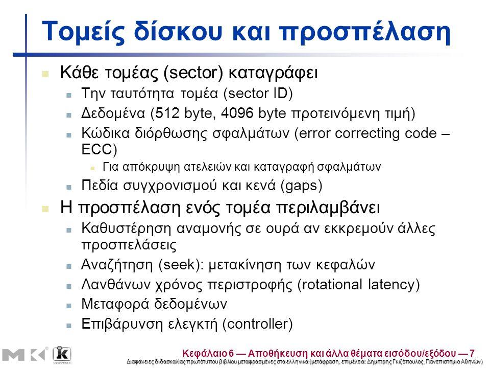 Διαφάνειες διδασκαλίας πρωτότυπου βιβλίου μεταφρασμένες στα ελληνικά (μετάφραση, επιμέλεια: Δημήτρης Γκιζόπουλος, Πανεπιστήμιο Αθηνών) Τομείς δίσκου και προσπέλαση Κάθε τομέας (sector) καταγράφει Την ταυτότητα τομέα (sector ID) Δεδομένα (512 byte, 4096 byte προτεινόμενη τιμή) Κώδικα διόρθωσης σφαλμάτων (error correcting code – ECC) Για απόκρυψη ατελειών και καταγραφή σφαλμάτων Πεδία συγχρονισμού και κενά (gaps) Η προσπέλαση ενός τομέα περιλαμβάνει Καθυστέρηση αναμονής σε ουρά αν εκκρεμούν άλλες προσπελάσεις Αναζήτηση (seek): μετακίνηση των κεφαλών Λανθάνων χρόνος περιστροφής (rotational latency) Μεταφορά δεδομένων Επιβάρυνση ελεγκτή (controller) Κεφάλαιο 6 — Αποθήκευση και άλλα θέματα εισόδου/εξόδου — 7