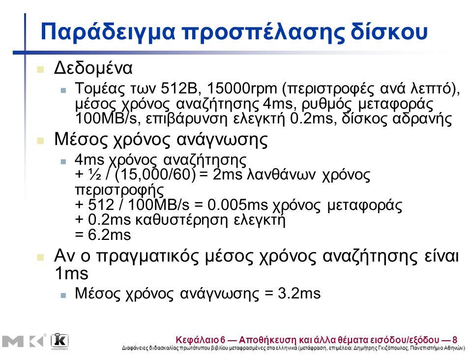 Διαφάνειες διδασκαλίας πρωτότυπου βιβλίου μεταφρασμένες στα ελληνικά (μετάφραση, επιμέλεια: Δημήτρης Γκιζόπουλος, Πανεπιστήμιο Αθηνών) Παράδειγμα προσπέλασης δίσκου Δεδομένα Τομέας των 512B, 15000rpm (περιστροφές ανά λεπτό), μέσος χρόνος αναζήτησης 4ms, ρυθμός μεταφοράς 100MB/s, επιβάρυνση ελεγκτή 0.2ms, δίσκος αδρανής Μέσος χρόνος ανάγνωσης 4ms χρόνος αναζήτησης + ½ / (15,000/60) = 2ms λανθάνων χρόνος περιστροφής + 512 / 100MB/s = 0.005ms χρόνος μεταφοράς + 0.2ms καθυστέρηση ελεγκτή = 6.2ms Αν ο πραγματικός μέσος χρόνος αναζήτησης είναι 1ms Μέσος χρόνος ανάγνωσης = 3.2ms Κεφάλαιο 6 — Αποθήκευση και άλλα θέματα εισόδου/εξόδου — 8