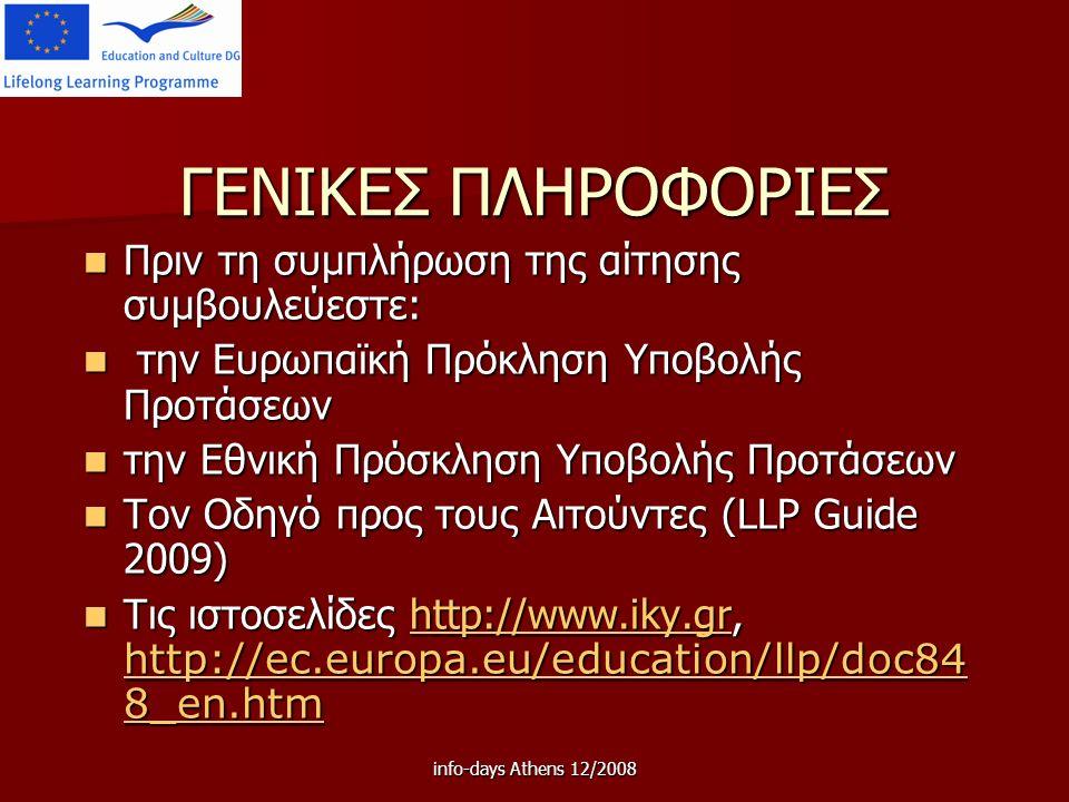info-days Athens 12/2008 ΓΕΝΙΚΕΣ ΠΛΗΡΟΦΟΡΙΕΣ Πριν τη συμπλήρωση της αίτησης συμβουλεύεστε: Πριν τη συμπλήρωση της αίτησης συμβουλεύεστε: την Ευρωπαϊκή Πρόκληση Υποβολής Προτάσεων την Ευρωπαϊκή Πρόκληση Υποβολής Προτάσεων την Εθνική Πρόσκληση Υποβολής Προτάσεων την Εθνική Πρόσκληση Υποβολής Προτάσεων Τον Οδηγό προς τους Αιτούντες (LLP Guide 2009) Τον Οδηγό προς τους Αιτούντες (LLP Guide 2009) Τις ιστοσελίδες http://www.iky.gr, http://ec.europa.eu/education/llp/doc84 8_en.htm Τις ιστοσελίδες http://www.iky.gr, http://ec.europa.eu/education/llp/doc84 8_en.htmhttp://www.iky.gr http://ec.europa.eu/education/llp/doc84 8_en.htmhttp://www.iky.gr http://ec.europa.eu/education/llp/doc84 8_en.htm