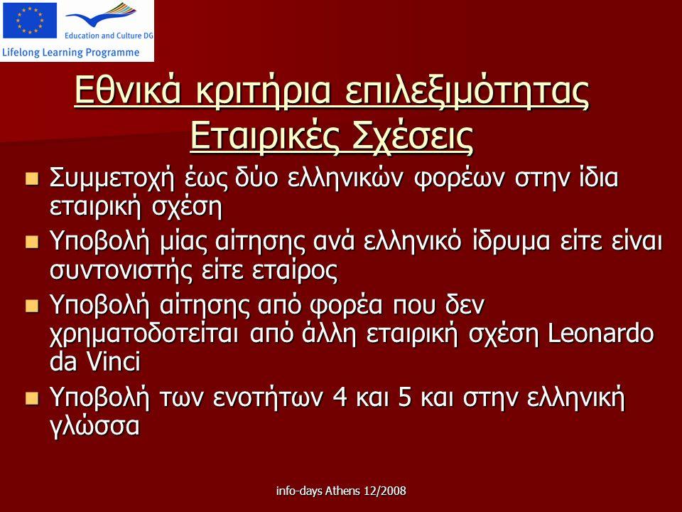 info-days Athens 12/2008 Εθνικά κριτήρια επιλεξιμότητας Εταιρικές Σχέσεις Συμμετοχή έως δύο ελληνικών φορέων στην ίδια εταιρική σχέση Συμμετοχή έως δύο ελληνικών φορέων στην ίδια εταιρική σχέση Υποβολή μίας αίτησης ανά ελληνικό ίδρυμα είτε είναι συντονιστής είτε εταίρος Υποβολή μίας αίτησης ανά ελληνικό ίδρυμα είτε είναι συντονιστής είτε εταίρος Υποβολή αίτησης από φορέα που δεν χρηματοδοτείται από άλλη εταιρική σχέση Leonardo da Vinci Υποβολή αίτησης από φορέα που δεν χρηματοδοτείται από άλλη εταιρική σχέση Leonardo da Vinci Υποβολή των ενοτήτων 4 και 5 και στην ελληνική γλώσσα Υποβολή των ενοτήτων 4 και 5 και στην ελληνική γλώσσα