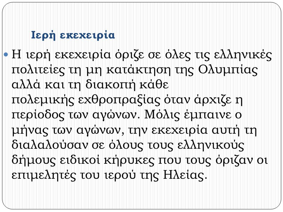 Ιερή εκεχειρία Η ιερή εκεχειρία όριζε σε όλες τις ελληνικές πολιτείες τη μη κατάκτηση της Ολυμπίας αλλά και τη διακοπή κάθε πολεμικής εχθροπραξίας όταν άρχιζε η περίοδος των αγώνων.