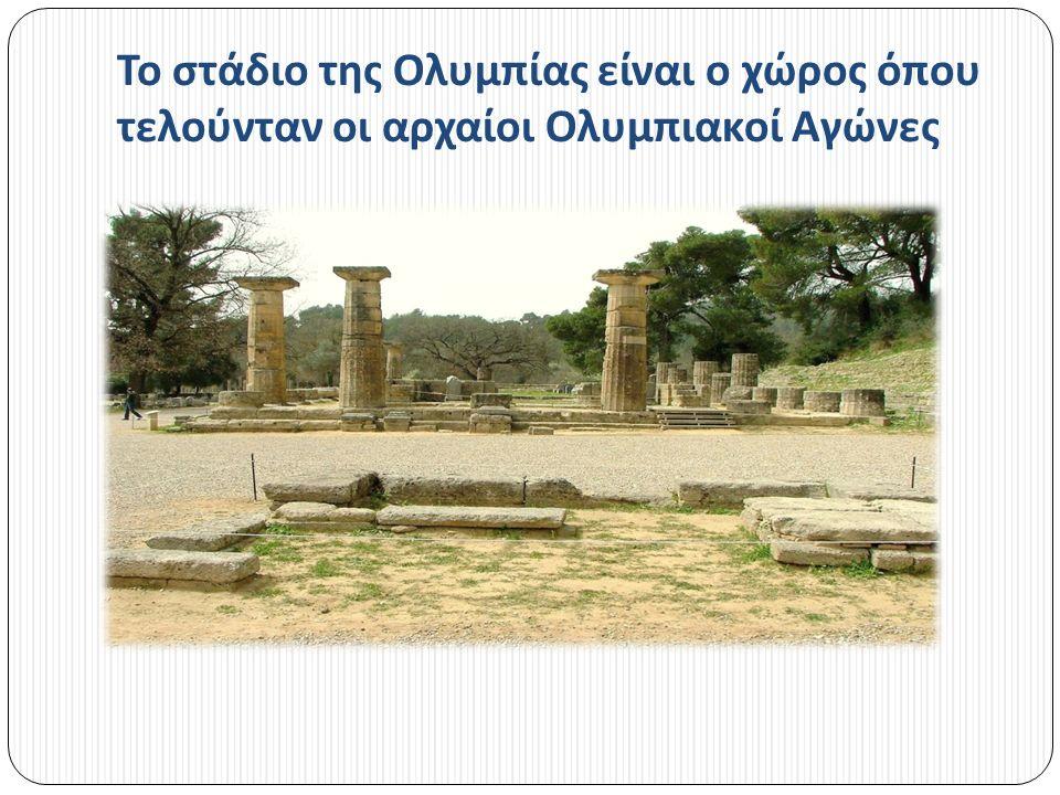 Το στάδιο της Ολυμπίας είναι ο χώρος όπου τελούνταν οι αρχαίοι Ολυμπιακοί Αγώνες
