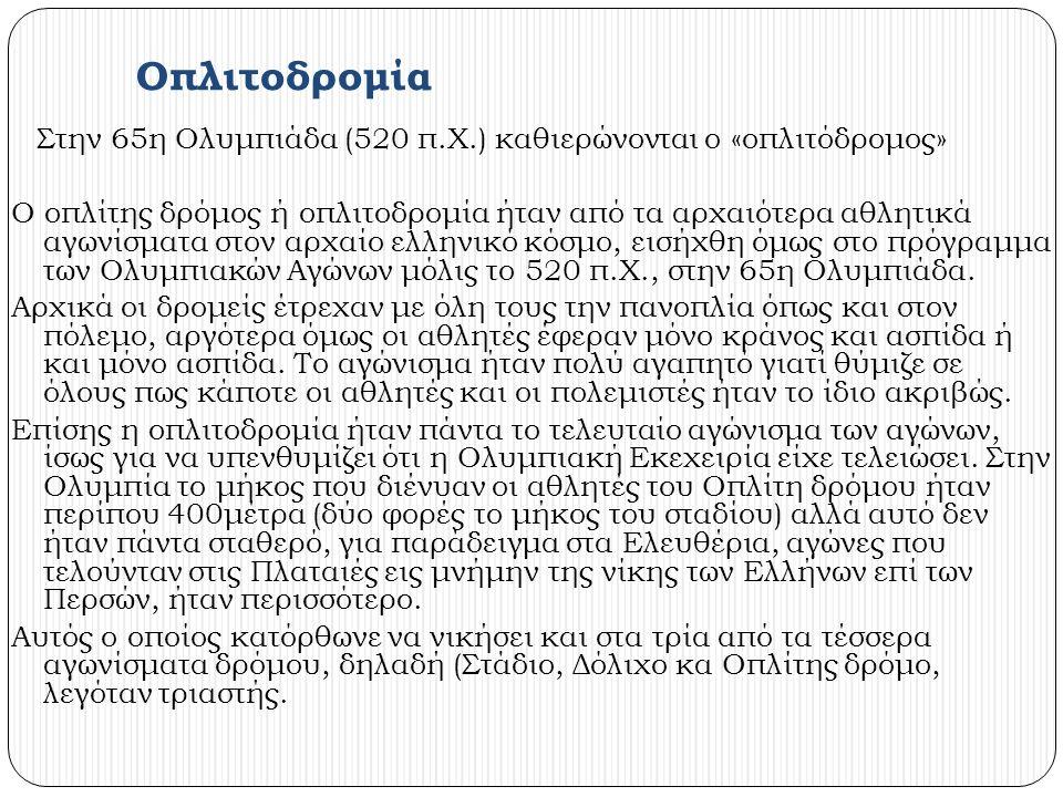 Οπλιτοδρομία Στην 65η Ολυμπιάδα (520 π.Χ.) καθιερώνονται ο «οπλιτόδρομος» Ο οπλίτης δρόμος ή οπλιτοδρομία ήταν από τα αρχαιότερα αθλητικά αγωνίσματα στον αρχαίο ελληνικό κόσμο, εισήχθη όμως στο πρόγραμμα των Ολυμπιακών Αγώνων μόλις το 520 π.Χ., στην 65η Ολυμπιάδα.