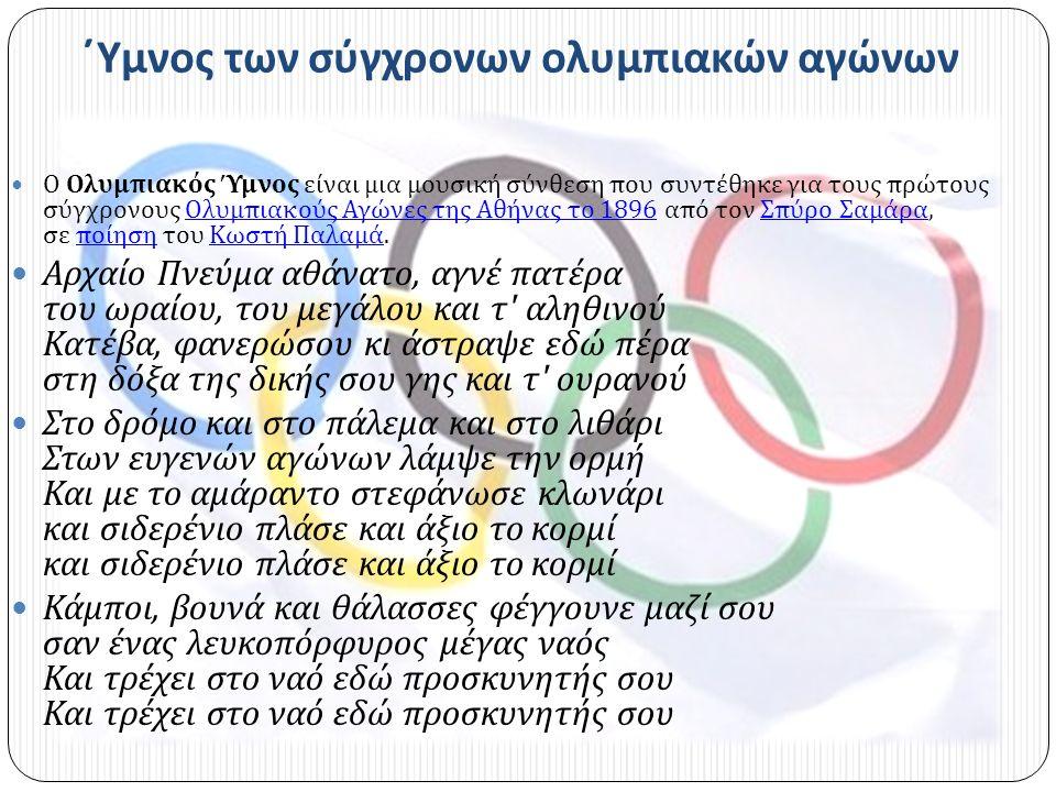 ΄Υμνος των σύγχρονων ολυμπιακών αγώνων Ο Ολυμπιακός Ύμνος είναι μια μουσική σύνθεση που συντέθηκε για τους πρώτους σύγχρονους Ολυμπιακούς Αγώνες της Αθήνας το 1896 από τον Σπύρο Σαμάρα, σε ποίηση του Κωστή Παλαμά.