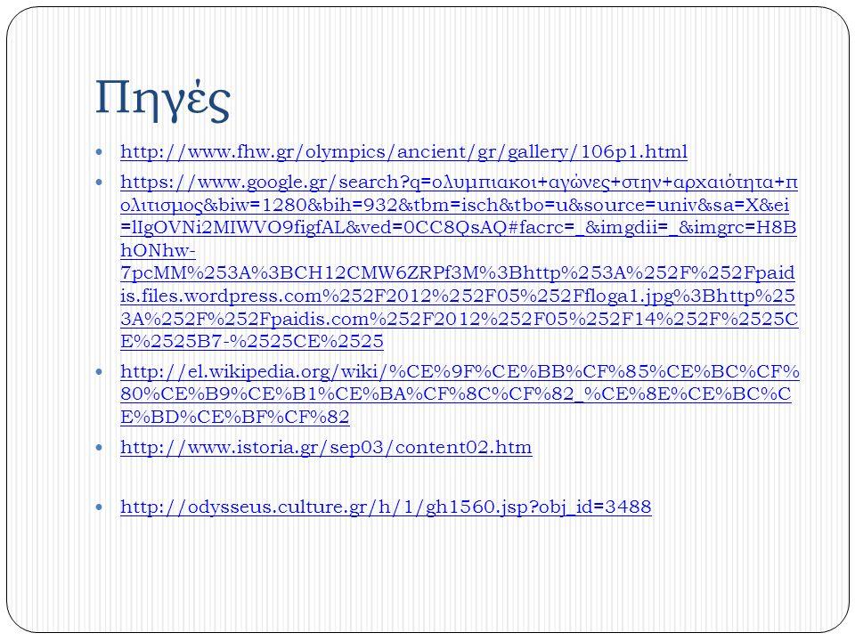 Πηγές http://www.fhw.gr/olympics/ancient/gr/gallery/106p1.html https://www.google.gr/search q=ολυμπιακοι+αγώνες+στην+αρχαιότητα+π ολιτισμος&biw=1280&bih=932&tbm=isch&tbo=u&source=univ&sa=X&ei =lIgOVNi2MIWVO9figfAL&ved=0CC8QsAQ#facrc=_&imgdii=_&imgrc=H8B hONhw- 7pcMM%253A%3BCH12CMW6ZRPf3M%3Bhttp%253A%252F%252Fpaid is.files.wordpress.com%252F2012%252F05%252Ffloga1.jpg%3Bhttp%25 3A%252F%252Fpaidis.com%252F2012%252F05%252F14%252F%2525C E%2525B7-%2525CE%2525 https://www.google.gr/search q=ολυμπιακοι+αγώνες+στην+αρχαιότητα+π ολιτισμος&biw=1280&bih=932&tbm=isch&tbo=u&source=univ&sa=X&ei =lIgOVNi2MIWVO9figfAL&ved=0CC8QsAQ#facrc=_&imgdii=_&imgrc=H8B hONhw- 7pcMM%253A%3BCH12CMW6ZRPf3M%3Bhttp%253A%252F%252Fpaid is.files.wordpress.com%252F2012%252F05%252Ffloga1.jpg%3Bhttp%25 3A%252F%252Fpaidis.com%252F2012%252F05%252F14%252F%2525C E%2525B7-%2525CE%2525 http://el.wikipedia.org/wiki/%CE%9F%CE%BB%CF%85%CE%BC%CF% 80%CE%B9%CE%B1%CE%BA%CF%8C%CF%82_%CE%8E%CE%BC%C E%BD%CE%BF%CF%82 http://el.wikipedia.org/wiki/%CE%9F%CE%BB%CF%85%CE%BC%CF% 80%CE%B9%CE%B1%CE%BA%CF%8C%CF%82_%CE%8E%CE%BC%C E%BD%CE%BF%CF%82 http://www.istoria.gr/sep03/content02.htm http://odysseus.culture.gr/h/1/gh1560.jsp obj_id=3488